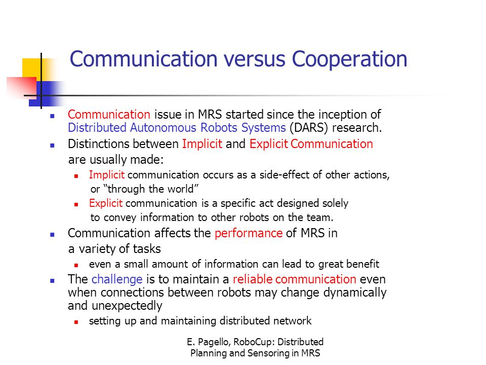 E. Pagello, RoboCup: Distributed Planning and Sensoring in MRS Communication versus Cooperation Communication issue in MRS started since the inception