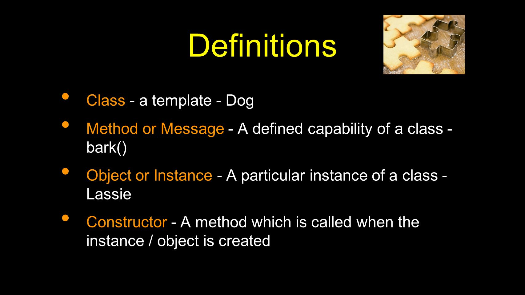 Definitions Class - a template - Dog Method or Message - A defined capability of a class - bark() Object or Instance - A particular instance of a class - Lassie Constructor - A method which is called when the instance / object is created