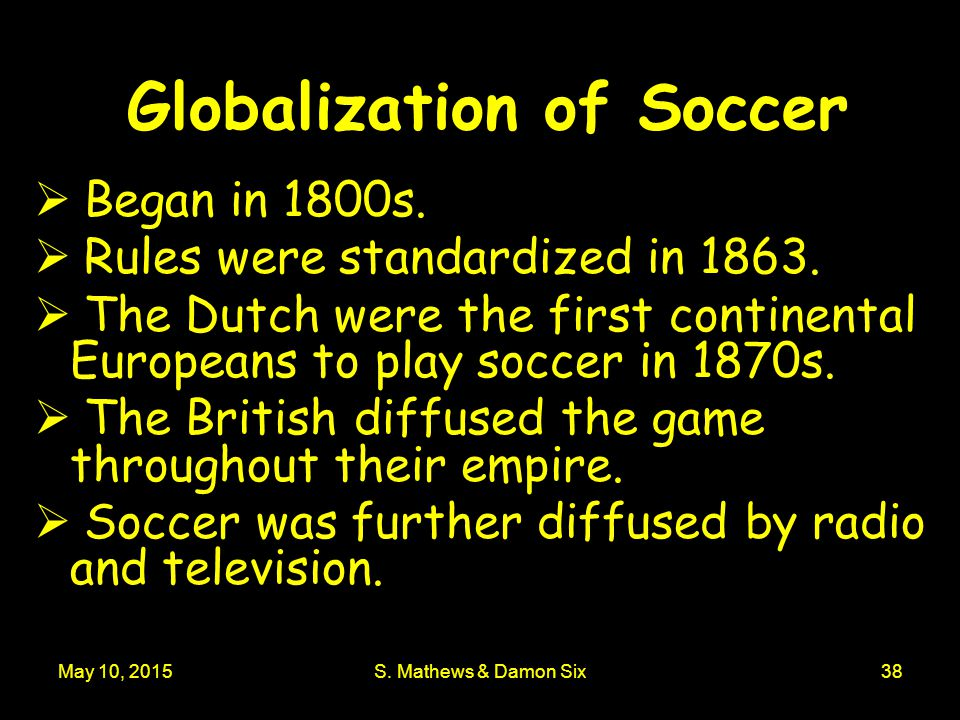 May 10, 2015S. Mathews & Damon Six38 Globalization of Soccer  Began in 1800s.