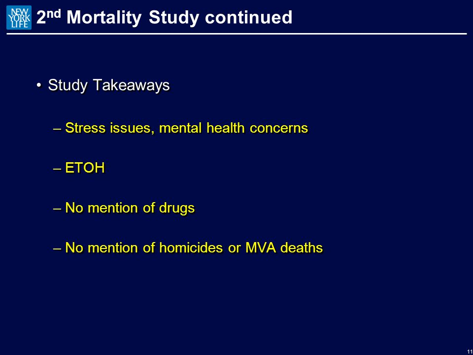2 nd Mortality Study continued Study Takeaways –Stress issues, mental health concerns –ETOH –No mention of drugs –No mention of homicides or MVA deaths Study Takeaways –Stress issues, mental health concerns –ETOH –No mention of drugs –No mention of homicides or MVA deaths 11