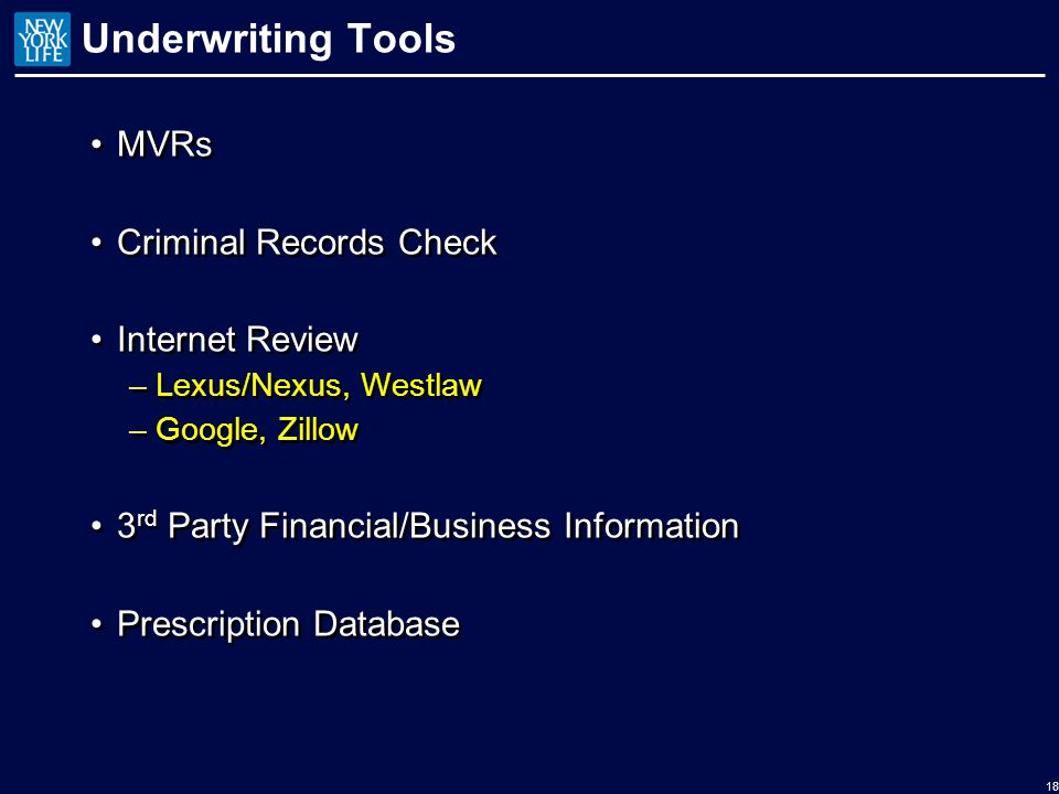 Underwriting Tools MVRs Criminal Records Check Internet Review –Lexus/Nexus, Westlaw –Google, Zillow 3 rd Party Financial/Business Information Prescription Database MVRs Criminal Records Check Internet Review –Lexus/Nexus, Westlaw –Google, Zillow 3 rd Party Financial/Business Information Prescription Database 18
