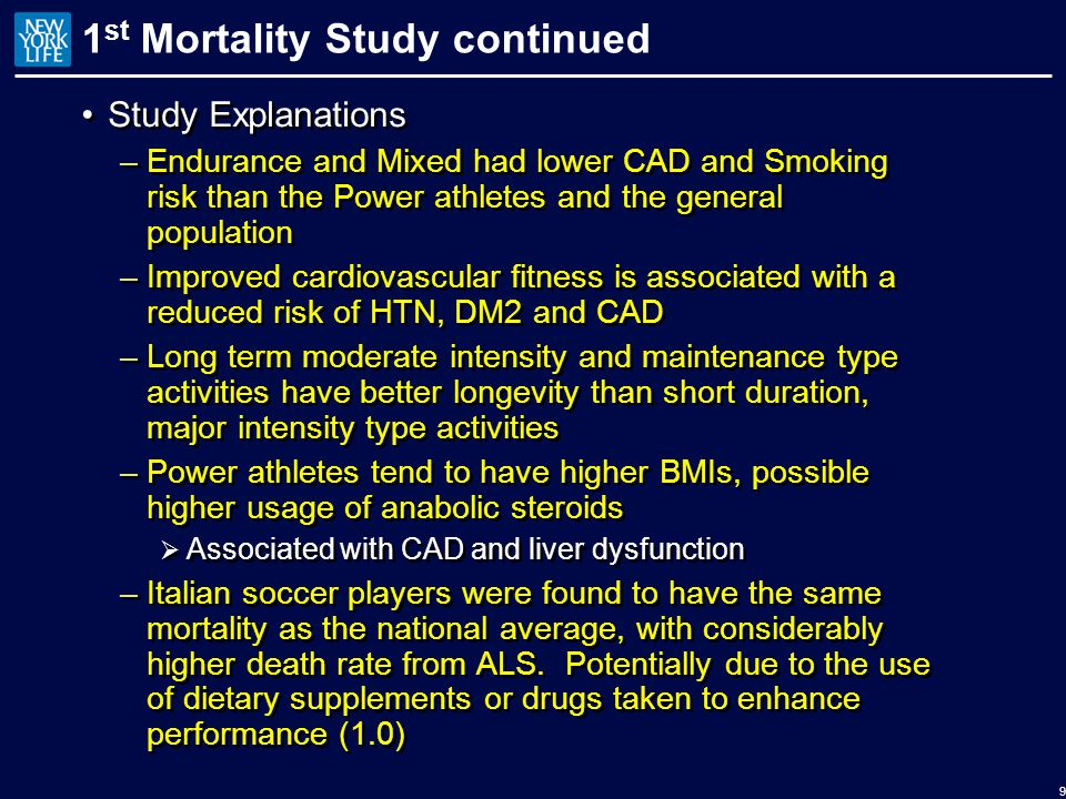 1 st Mortality Study continued Study Explanations –Endurance and Mixed had lower CAD and Smoking risk than the Power athletes and the general population –Improved cardiovascular fitness is associated with a reduced risk of HTN, DM2 and CAD –Long term moderate intensity and maintenance type activities have better longevity than short duration, major intensity type activities –Power athletes tend to have higher BMIs, possible higher usage of anabolic steroids  Associated with CAD and liver dysfunction –Italian soccer players were found to have the same mortality as the national average, with considerably higher death rate from ALS.