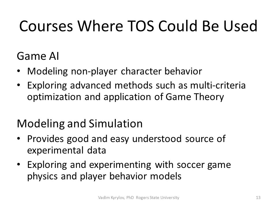 Courses Where TOS Could Be Used Game AI Modeling non-player character behavior Exploring advanced methods such as multi-criteria optimization and application of Game Theory Modeling and Simulation Provides good and easy understood source of experimental data Exploring and experimenting with soccer game physics and player behavior models 13Vadim Kyrylov, PhD Rogers State University
