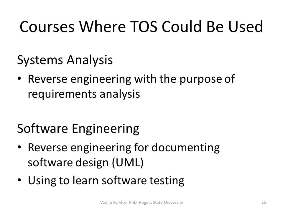 Courses Where TOS Could Be Used Systems Analysis Reverse engineering with the purpose of requirements analysis Software Engineering Reverse engineering for documenting software design (UML) Using to learn software testing 15Vadim Kyrylov, PhD Rogers State University
