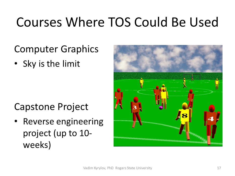 Courses Where TOS Could Be Used Computer Graphics Sky is the limit Capstone Project Reverse engineering project (up to 10- weeks) 17Vadim Kyrylov, PhD Rogers State University