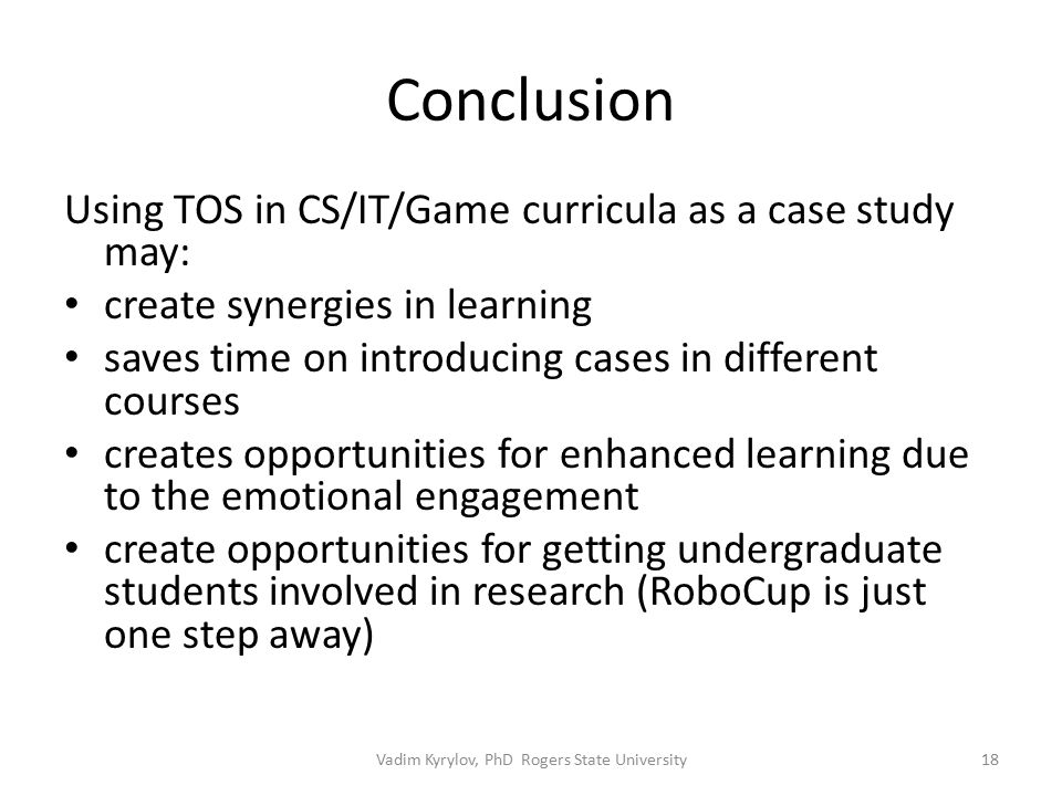 Conclusion Using TOS in CS/IT/Game curricula as a case study may: create synergies in learning saves time on introducing cases in different courses creates opportunities for enhanced learning due to the emotional engagement create opportunities for getting undergraduate students involved in research (RoboCup is just one step away) 18Vadim Kyrylov, PhD Rogers State University