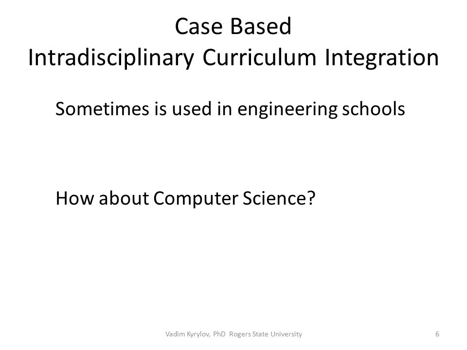 Case Based Intradisciplinary Curriculum Integration 6 Sometimes is used in engineering schools How about Computer Science.