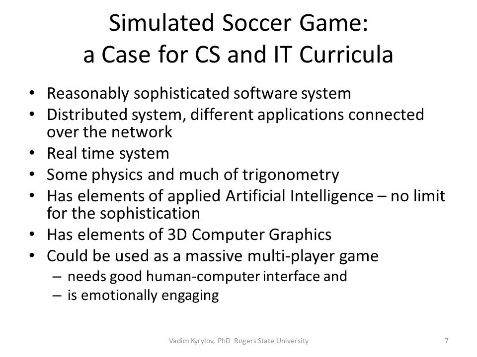 Simulated Soccer Game: a Case for CS and IT Curricula Reasonably sophisticated software system Distributed system, different applications connected over the network Real time system Some physics and much of trigonometry Has elements of applied Artificial Intelligence – no limit for the sophistication Has elements of 3D Computer Graphics Could be used as a massive multi-player game – needs good human-computer interface and – is emotionally engaging 7Vadim Kyrylov, PhD Rogers State University