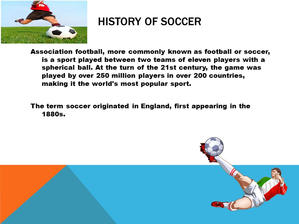 HISTORY OF SOCCER The very earliest form of the game for which there is scientific evidence was an exercise from a military manual dating back to the second and third centuries BC in China , The modern rules of association football are based on the mid- 19th century efforts to standardise the widely varying forms of football played at the public schools of England.