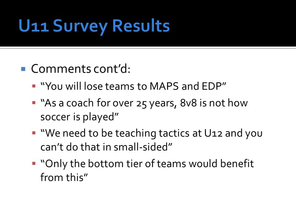  Comments cont'd:  You will lose teams to MAPS and EDP  As a coach for over 25 years, 8v8 is not how soccer is played  We need to be teaching tactics at U12 and you can't do that in small-sided  Only the bottom tier of teams would benefit from this