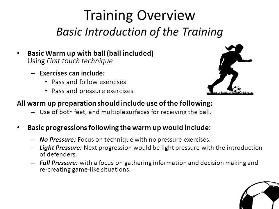 Training Overview Basic Introduction of the Training Basic Warm up with ball (ball included) Using First touch technique – Exercises can include: Pass and follow exercises Pass and pressure exercises All warm up preparation should include use of the following: – Use of both feet, and multiple surfaces for receiving the ball.