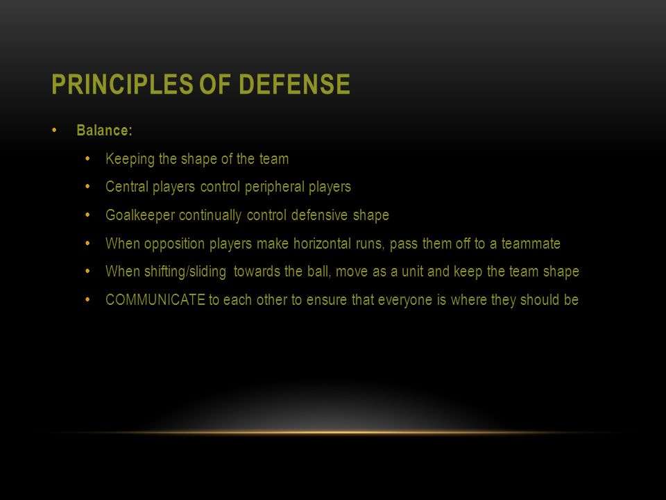 PRINCIPLES OF DEFENSE Balance: Keeping the shape of the team Central players control peripheral players Goalkeeper continually control defensive shape When opposition players make horizontal runs, pass them off to a teammate When shifting/sliding towards the ball, move as a unit and keep the team shape COMMUNICATE to each other to ensure that everyone is where they should be