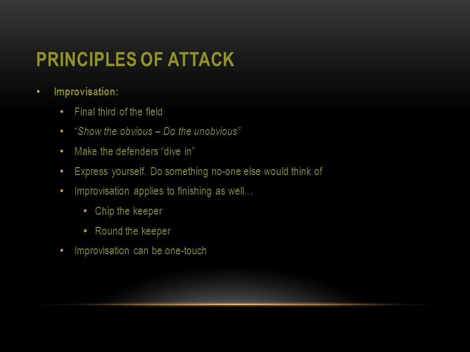 PRINCIPLES OF ATTACK Improvisation: Final third of the field Show the obvious – Do the unobvious Make the defenders dive in Express yourself.