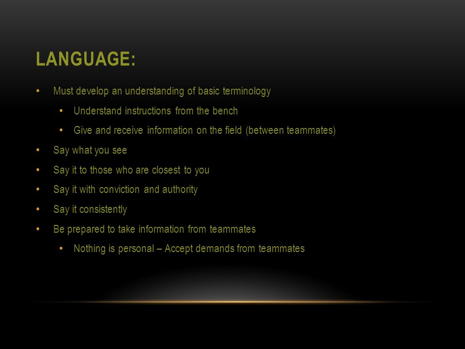 LANGUAGE: Must develop an understanding of basic terminology Understand instructions from the bench Give and receive information on the field (between teammates) Say what you see Say it to those who are closest to you Say it with conviction and authority Say it consistently Be prepared to take information from teammates Nothing is personal – Accept demands from teammates