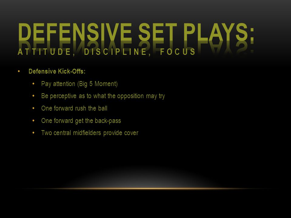 Defensive Kick-Offs: Pay attention (Big 5 Moment) Be perceptive as to what the opposition may try One forward rush the ball One forward get the back-pass Two central midfielders provide cover