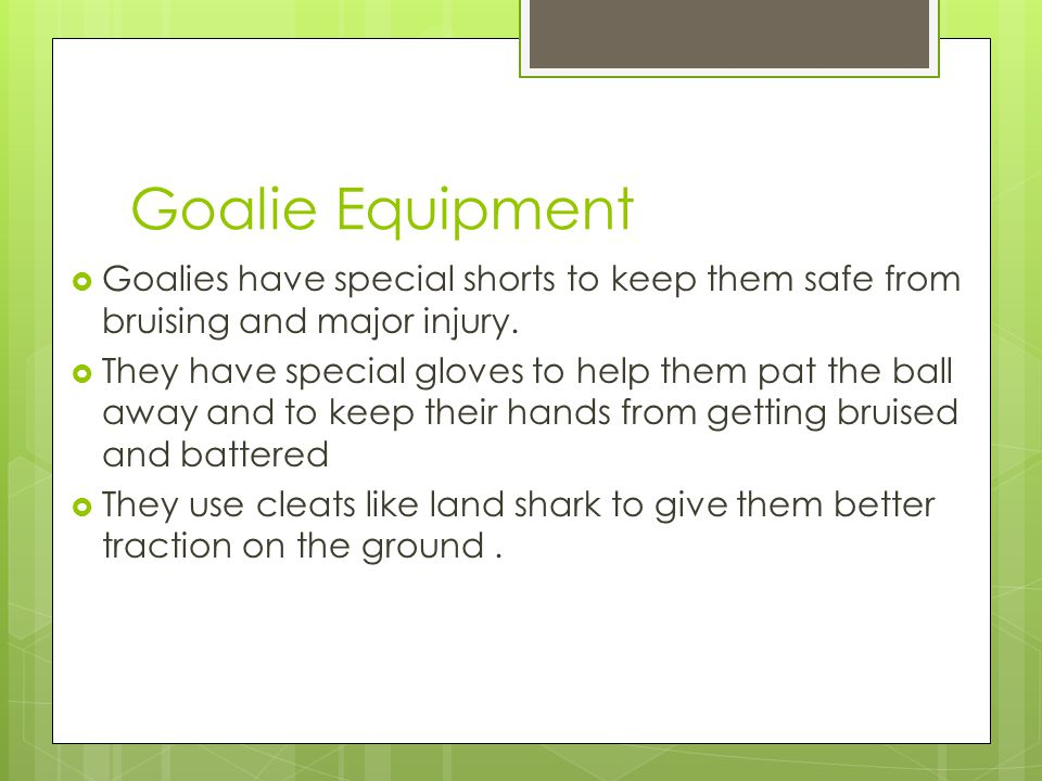 Goalie Equipment  Goalies have special shorts to keep them safe from bruising and major injury.