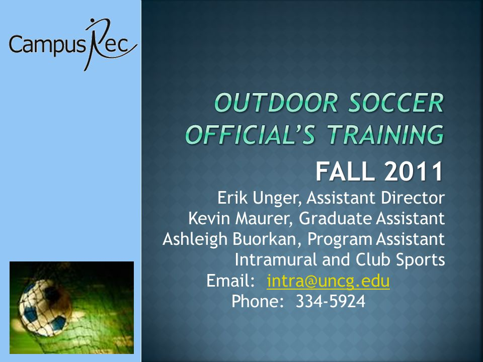FALL 2011 Erik Unger, Assistant Director Kevin Maurer, Graduate Assistant Ashleigh Buorkan, Program Assistant Intramural and Club Sports Email: intra@uncg.eduintra@uncg.edu Phone: 334-5924