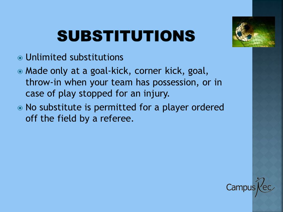  Unlimited substitutions  Made only at a goal-kick, corner kick, goal, throw-in when your team has possession, or in case of play stopped for an injury.
