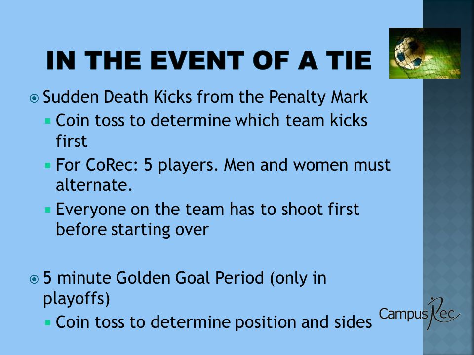  Sudden Death Kicks from the Penalty Mark  Coin toss to determine which team kicks first  For CoRec: 5 players.