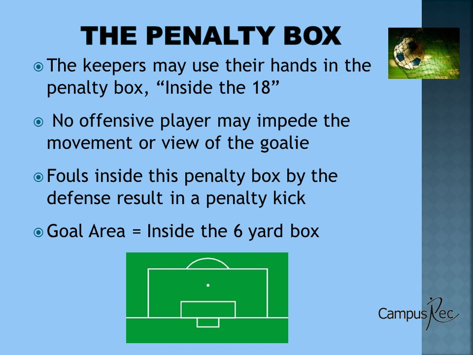  The keepers may use their hands in the penalty box, Inside the 18  No offensive player may impede the movement or view of the goalie  Fouls inside this penalty box by the defense result in a penalty kick  Goal Area = Inside the 6 yard box