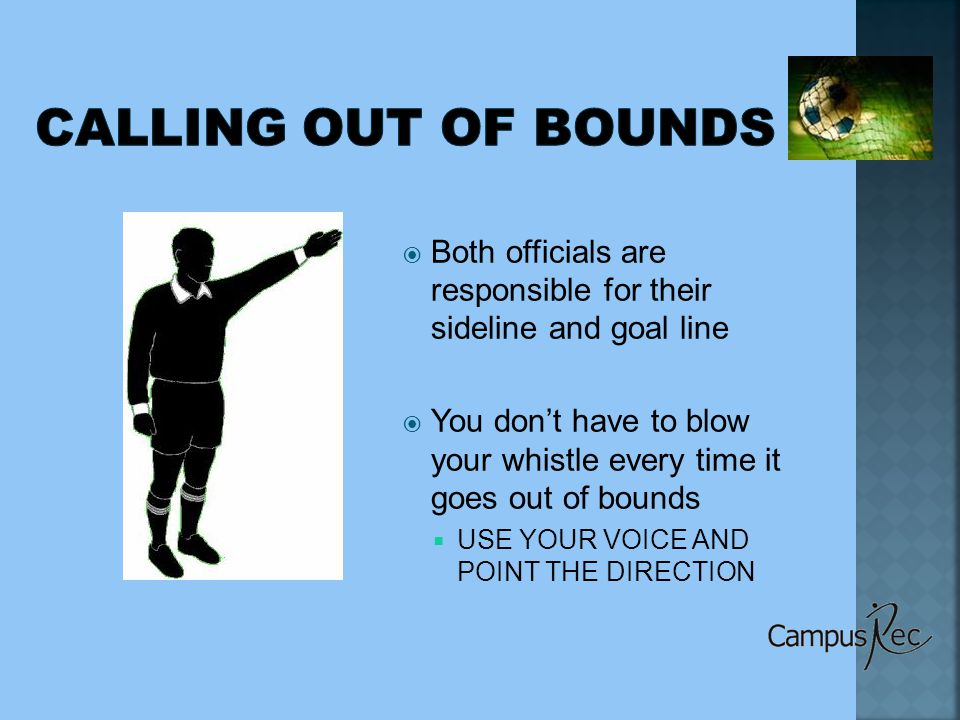  Both officials are responsible for their sideline and goal line  You don't have to blow your whistle every time it goes out of bounds  USE YOUR VOICE AND POINT THE DIRECTION