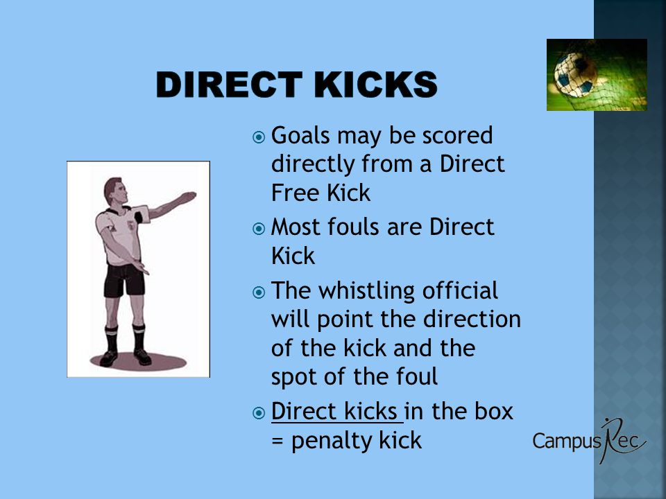  Goals may be scored directly from a Direct Free Kick  Most fouls are Direct Kick  The whistling official will point the direction of the kick and the spot of the foul  Direct kicks in the box = penalty kick