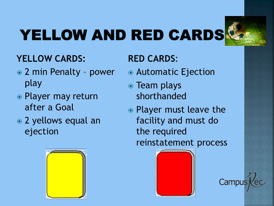 YELLOW CARDS:  2 min Penalty – power play  Player may return after a Goal  2 yellows equal an ejection RED CARDS:  Automatic Ejection  Team plays shorthanded  Player must leave the facility and must do the required reinstatement process