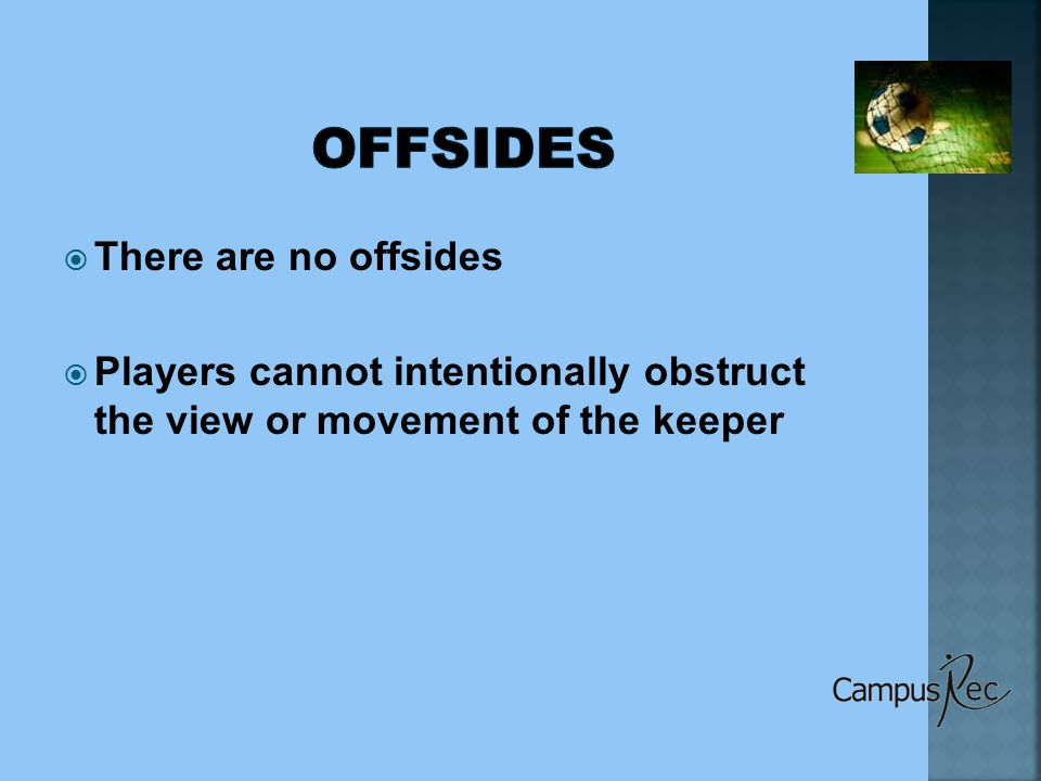  There are no offsides  Players cannot intentionally obstruct the view or movement of the keeper
