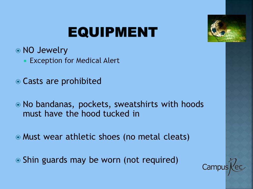 NO Jewelry  Exception for Medical Alert  Casts are prohibited  No bandanas, pockets, sweatshirts with hoods must have the hood tucked in  Must wear athletic shoes (no metal cleats)  Shin guards may be worn (not required)