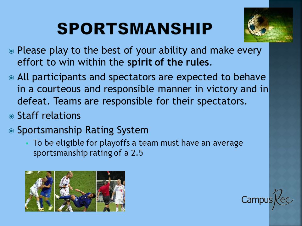 Have the captain from each team (a team representative if the captain is not present) sign the game sheet  Record final score  Record sportsmanship rating (0-4)  Sign the game sheet yourself  Give the game sheet to the Intramural Supervisor on duty  Assist with cleanup if necessary