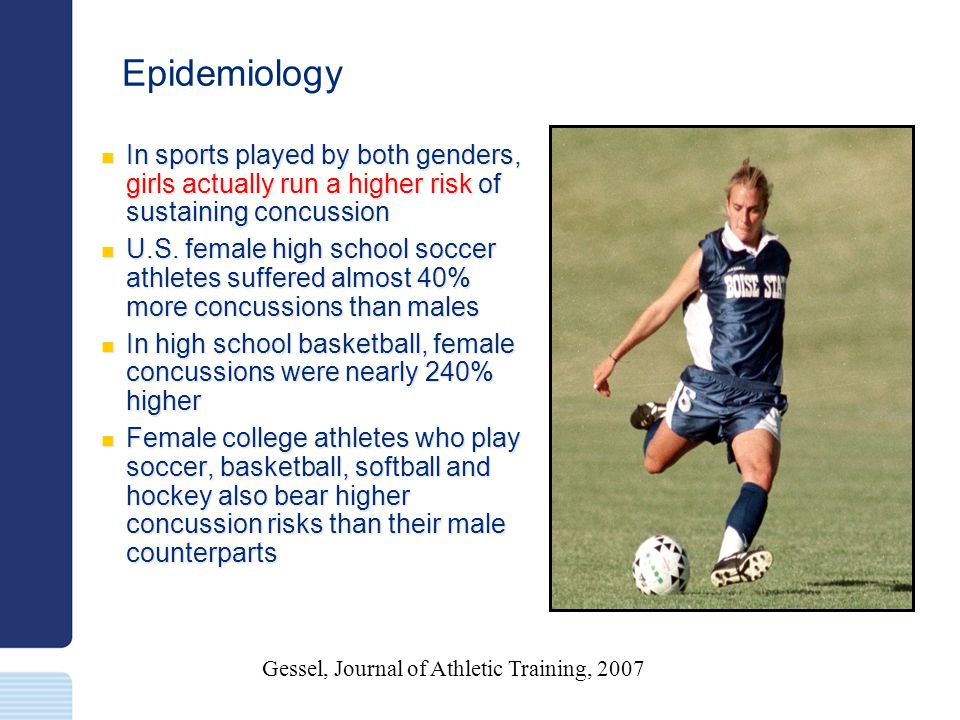 Epidemiology In sports played by both genders, girls actually run a higher risk of sustaining concussion In sports played by both genders, girls actua