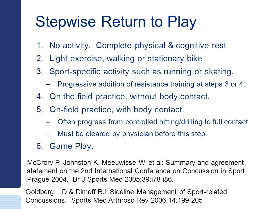 Stepwise Return to Play 1. No activity. Complete physical & cognitive rest 2. Light exercise, walking or stationary bike 3. Sport-specific activity su