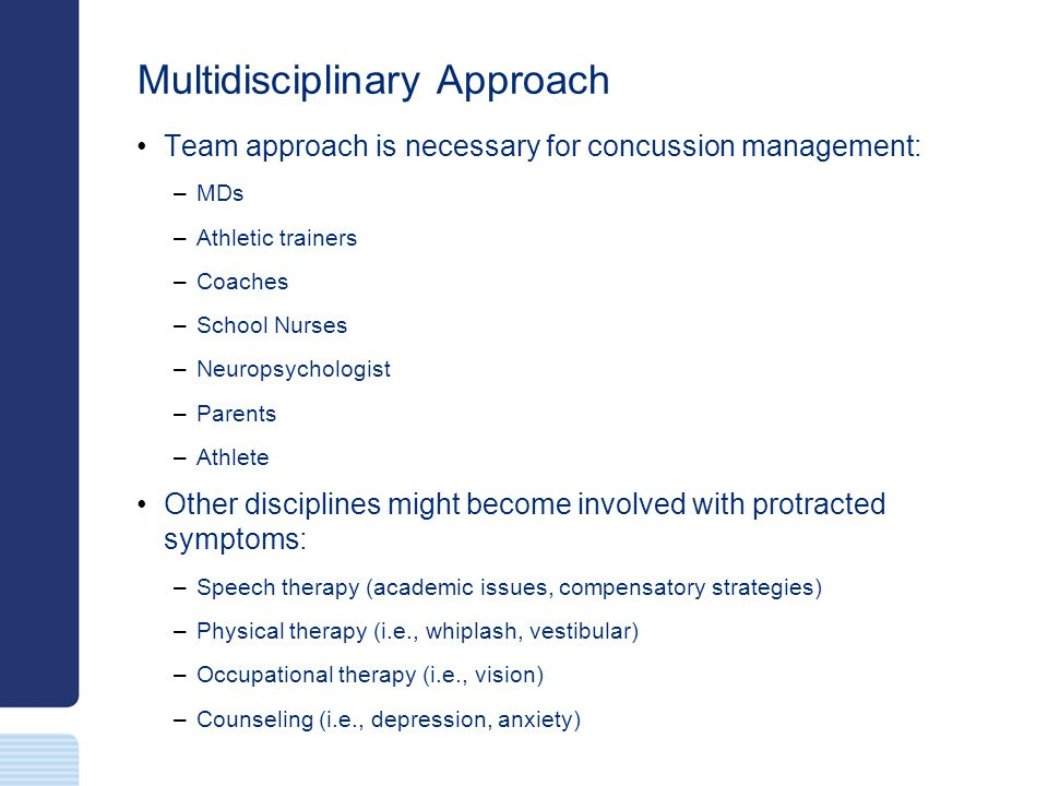 Multidisciplinary Approach Team approach is necessary for concussion management: –MDs –Athletic trainers –Coaches –School Nurses –Neuropsychologist –P