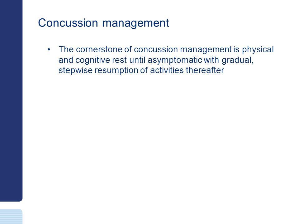Concussion management The cornerstone of concussion management is physical and cognitive rest until asymptomatic with gradual, stepwise resumption of