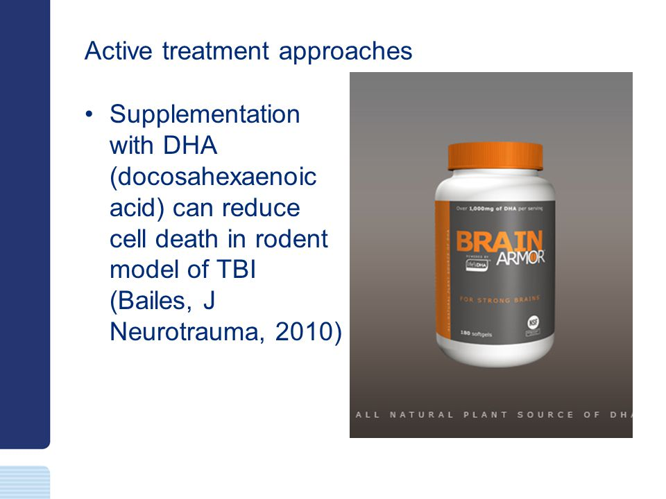Active treatment approaches Supplementation with DHA (docosahexaenoic acid) can reduce cell death in rodent model of TBI (Bailes, J Neurotrauma, 2010)