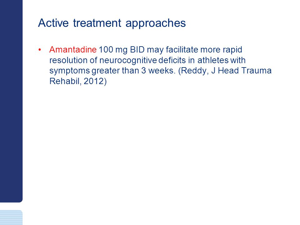 Active treatment approaches Amantadine 100 mg BID may facilitate more rapid resolution of neurocognitive deficits in athletes with symptoms greater th