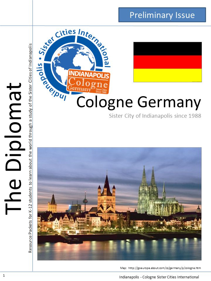 Indianapolis - Cologne Sister Cities International 1 Cologne Germany Sister City of Indianapolis since 1988 Map: http://goeurope.about.com/cs/germany/p/cologne.htm The Diplomat Resource Packets for K-12 students to learn about the world through a study of the Sister Cities of Indianapolis Preliminary Issue