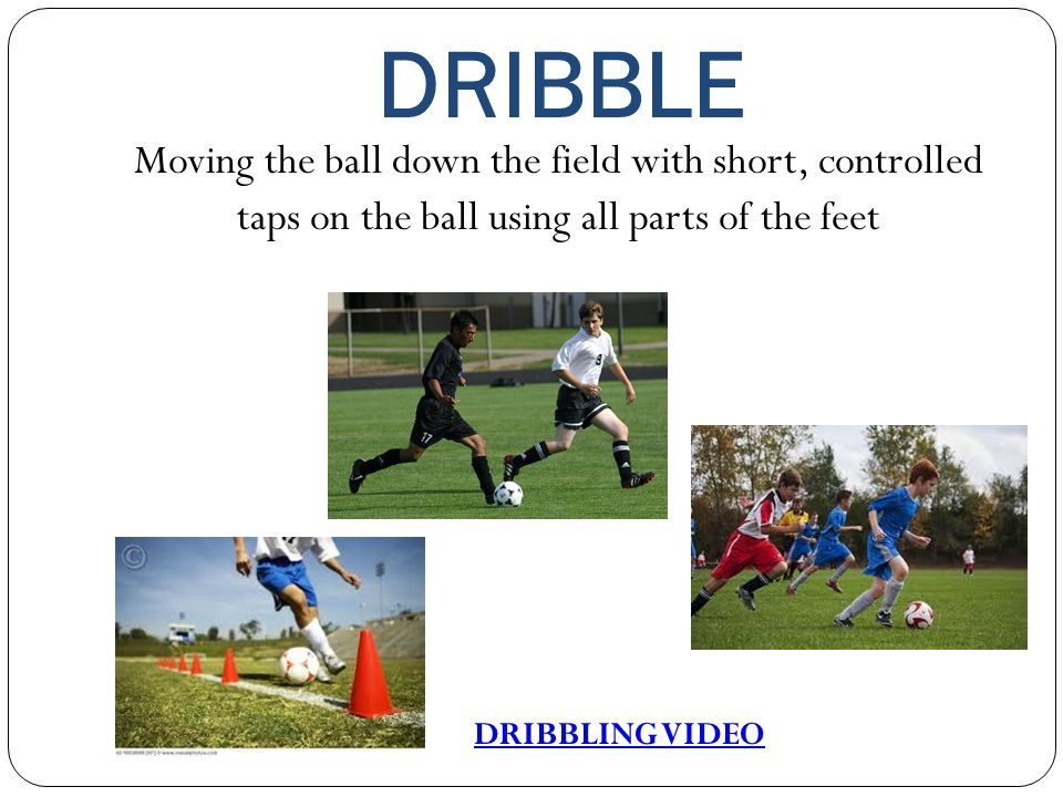 DRIBBLE Moving the ball down the field with short, controlled taps on the ball using all parts of the feet DRIBBLING VIDEO