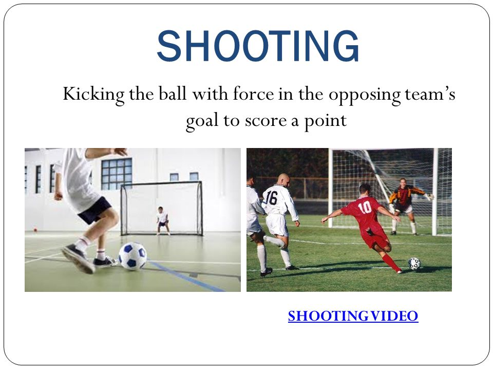 SHOOTING Kicking the ball with force in the opposing team's goal to score a point SHOOTING VIDEO