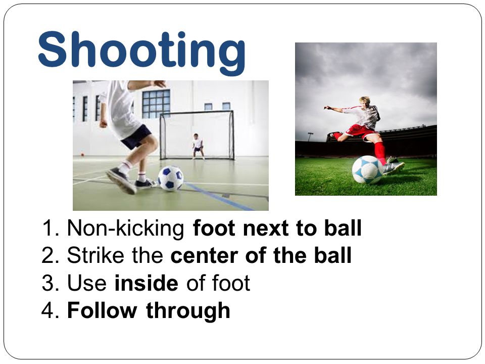 Shooting 1. Non-kicking foot next to ball 2. Strike the center of the ball 3. Use inside of foot 4. Follow through