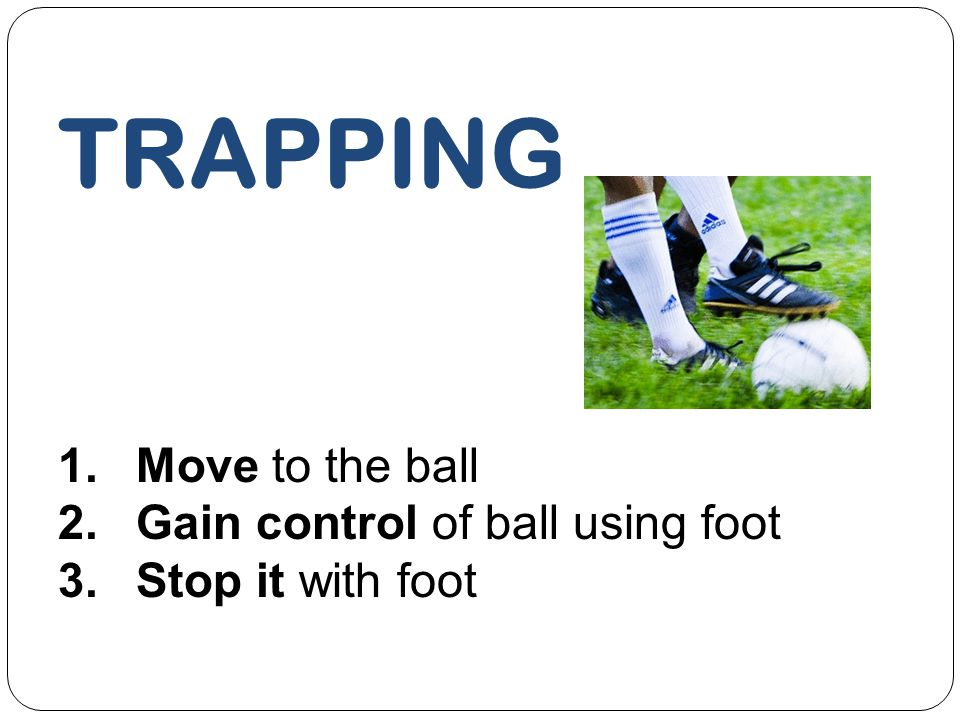 TRAPPING 1.Move to the ball 2.Gain control of ball using foot 3.Stop it with foot