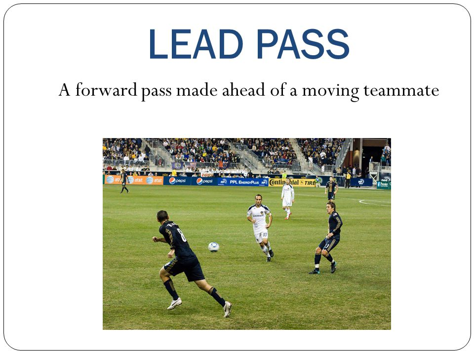 LEAD PASS A forward pass made ahead of a moving teammate