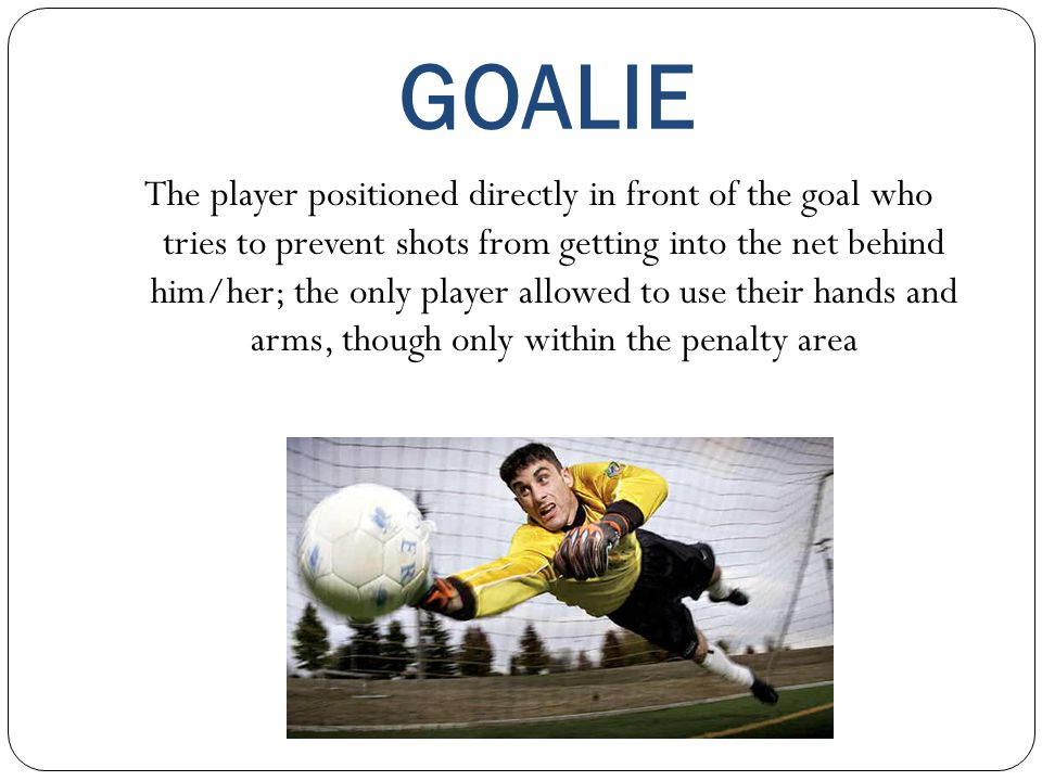 GOALIE The player positioned directly in front of the goal who tries to prevent shots from getting into the net behind him/her; the only player allowe
