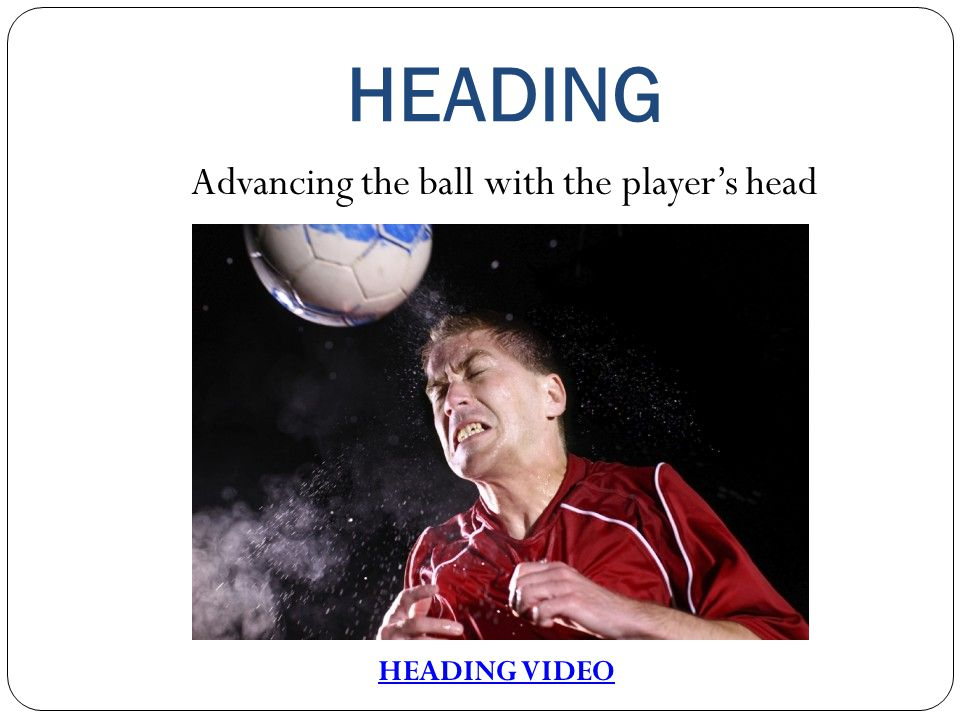 HEADING Advancing the ball with the player's head HEADING VIDEO