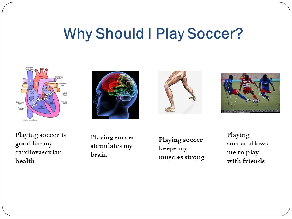 Why Should I Play Soccer? Playing soccer is good for my cardiovascular health Playing soccer stimulates my brain Playing soccer keeps my muscles stron