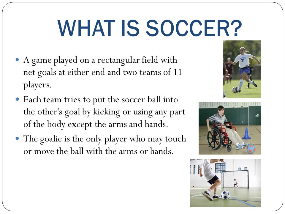WHAT IS SOCCER? A game played on a rectangular field with net goals at either end and two teams of 11 players. Each team tries to put the soccer ball