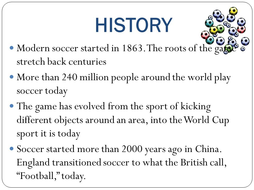 HISTORY Modern soccer started in 1863. The roots of the game stretch back centuries More than 240 million people around the world play soccer today Th
