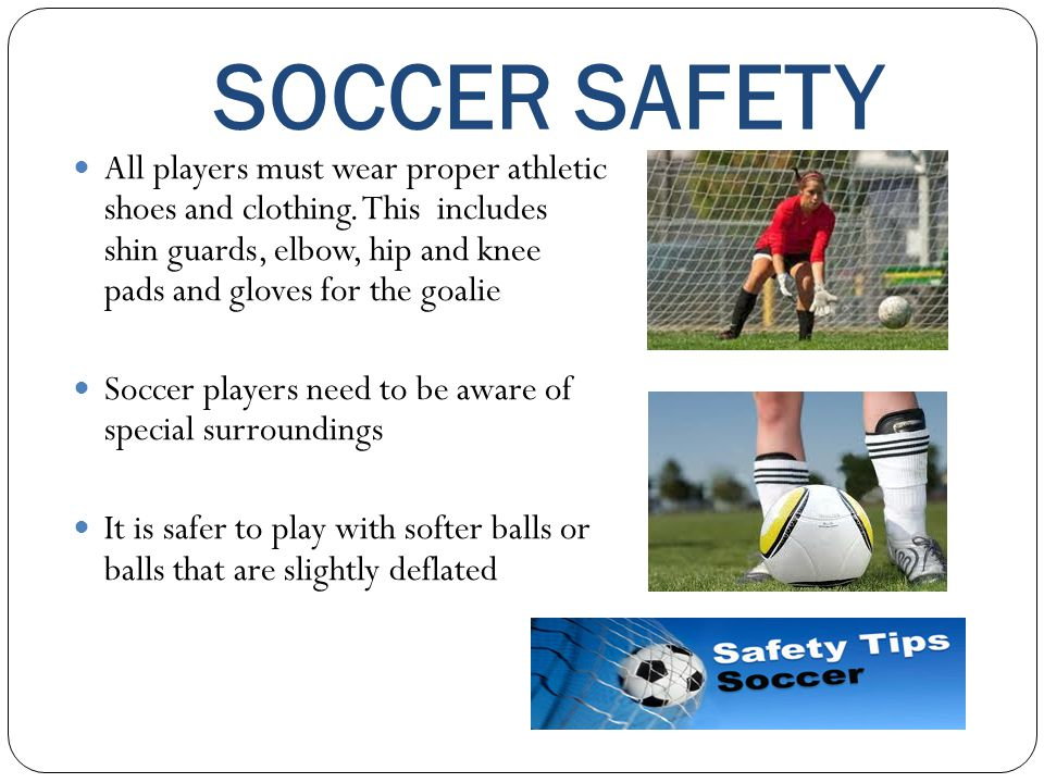 SOCCER SAFETY All players must wear proper athletic shoes and clothing. This includes shin guards, elbow, hip and knee pads and gloves for the goalie