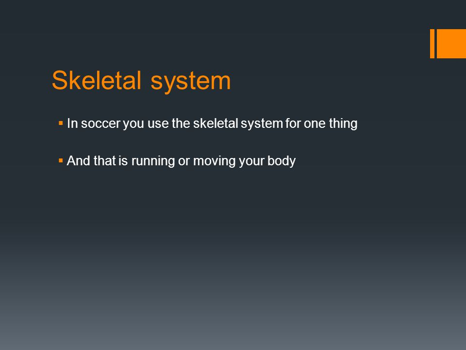 Skeletal system  In soccer you use the skeletal system for one thing  And that is running or moving your body