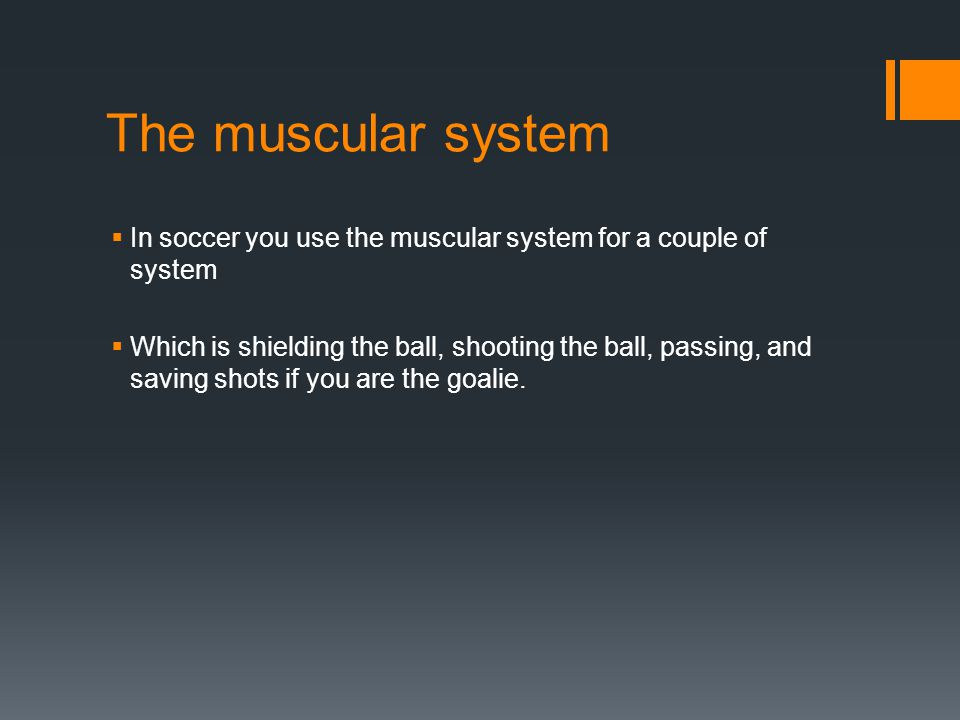 The muscular system  In soccer you use the muscular system for a couple of system  Which is shielding the ball, shooting the ball, passing, and saving shots if you are the goalie.